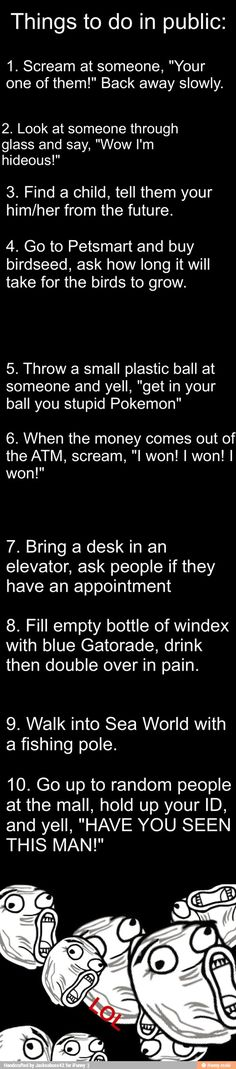 I want to do these but someone would probably call the cops. And the Windex one someone would call the ambulance and you would get in big trouble! - more funny things: http://hotfunnystuff.com