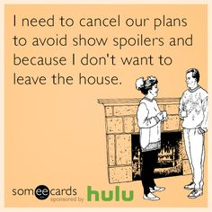 I need to cancel our plans to avoid show spoilers and because I don't want to leave the house.