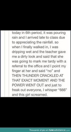 This would happen to so many people I know>>something similar happened my teacher told me to be more active and to do stuff with my life and I told him no and the power went out for the rest of the day