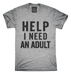 You can order this Help I Need An Adult Funny t-shirt design on several different sizes, colors, and styles of shirts including short sleeve shirts, hoodies, and tank tops. Each shirt is digitally printed when ordered, and shipped from Northern California.