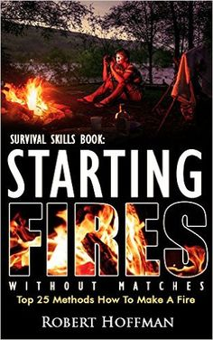 25 Proven Methods For Starting Fires Without Matches by Robert Hoffman