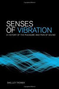 Senses of Vibration: A History of the Pleasure and Pain of Sound by Shelley Trower - V 73 TRO