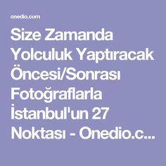 Size Zamanda Yolculuk Yaptıracak Öncesi/Sonrası Fotoğraflarla İstanbul'un 27 Noktası - Onedio.com