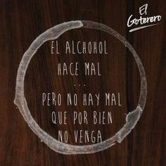 El alcohol hace mal... Pero no hay mal que por bien no venga. El Goterero