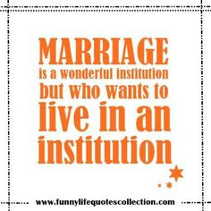 Funny Wedding Quotes -Marriage is a wonderful institution…but who wants to live in an institution