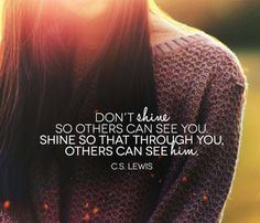 """""""Don't shine so others can see you. Shine so that through you, others can see Him.""""  C.S. Lewis"""