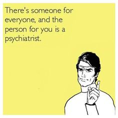 Dear EX, there's someone for everyone - and the person for you is a psychiatrist. #divorce divorce humor