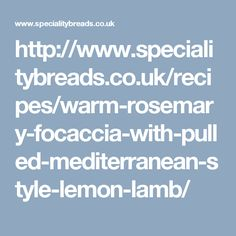http://www.specialitybreads.co.uk/recipes/warm-rosemary-focaccia-with-pulled-mediterranean-style-lemon-lamb/