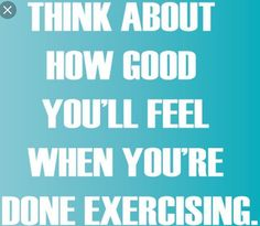"""Think about how good you'll feel when you're done exercising."""