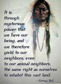 """""""It is through mysterious power that we have our being, and we therefore yield to our neighbors, even to our animal neighbors, the same right as ourselves to inhabit this vast land."""" ~Sitting Bull ..*"""