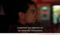 Loneliness has followed me my whole life, everywhere. - Taxi Driver (1976)