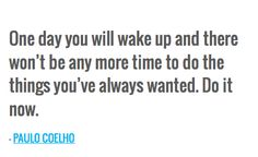 One day you will wake up and there won't be any more time to do the things you've always wanted. Do it now. — PAULO COELHO
