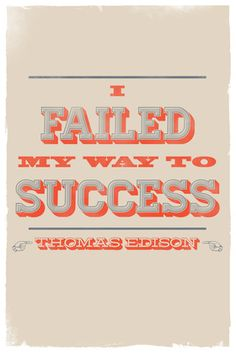 I failed my way to success...Ya, that's me only I haven't got the success part yet.