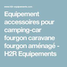 Equipement accessoires pour camping-car fourgon caravane fourgon aménagé - H2R Equipements