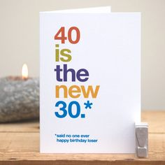 A humorous card for that milestone 40th birthday! The small asterisked text reads said no one ever followed by happy birthday loser.    Its