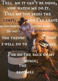 """Tell me it can't be done, now watch me do it. Tell me the skies the limit, and I'll leave my footprints on the moon. Do not underestimate the things that I will do to prove you wrong. For on the back of my horse; the impossible becomes simple. Barrel Racing Quotes, Barrel Racing Horses, Barrel Horse, Rodeo Quotes, Equestrian Quotes, Hunting Quotes, Western Quotes, Equine Quotes, Cowboy Quotes"