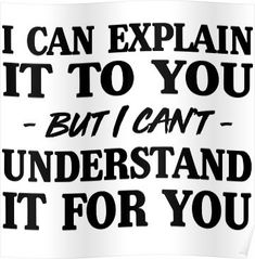 'I can explain it to you but I can't understand it for you' Poster by artack Sarcastic Quotes, True Quotes, Great Quotes, Quotes To Live By, Motivational Quotes, Funny Quotes, Inspirational Quotes, Badass Quotes, Funny Signs