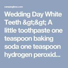 Wedding Day White Teeth >> A little toothpaste  one teaspoon baking soda  one teaspoon hydrogen peroxide  half teaspoon water. Thoroughly mix, brush teeth. Brush with this paste once a week until sufficient whitening is reached, then just once a month. - campinglivez
