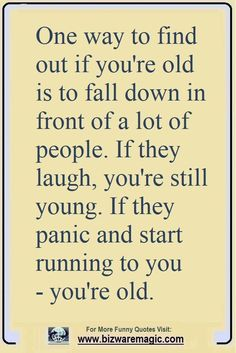 Quotes for Fun QUOTATION Image : As the quote says Description One way to find out if youre old is to fall down in front of a lot of people. If they laugh youre still young. If they panic and start running to you youre old. Click The Pin For More Funny [] Old Quotes, Sarcastic Quotes, Jokes Quotes, Daily Quotes, Great Quotes, Quotes To Live By, Inspirational Quotes, Humorous Quotes, Motivational Sayings