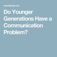 Do Younger Generations Have a Communication Problem?