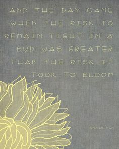 """And the day came when the risk to remain tight in a bud was greater than the risk it took to bloom."" ~ Anais Nin Love this quote! Now Quotes, Great Quotes, Quotes To Live By, Inspirational Quotes, Awesome Quotes, Daily Quotes, Motivational Quotes, Clever Quotes, Time Quotes"