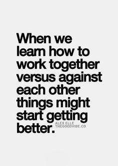 When we learn how to work together versus against each other things might start getting better.   quotes   wisdom   advice   life