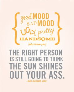 Good mood, bad mood, ugly, pretty, handsome - the right person is still going to think the sun shines out your ass. Juno Quotes, Famous Quotes, Quotes To Live By, Best Quotes, Love Quotes, Inspirational Quotes, Dumbledore Quotes, Favorite Movie Quotes, Bad Mood