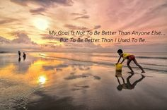 My goal is not to be better than anyone else, but to be better than I used to be