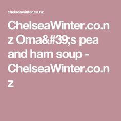 ChelseaWinter.co.nz  Oma's pea and ham soup - ChelseaWinter.co.nz