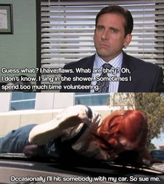 One day Michael came into the office complaining about a new speed bump on the freeway.. I wonder who he hit then... -Jim