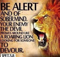 1 #Peter 5:8 Amplified Bible (AMP) Be sober [well balanced and self-disciplined], be alert and cautious at all times. That enemy of yours, the devil, prowls around like a roaring lion [fiercely hungry], seeking someone to devour.