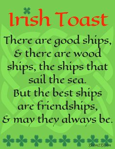 Irish Toast - There are good ships and there are wood ships, the ships that sail the sea. But the best ships are friendships and may they always be. Ireland. St. Patrick's Day - St. Paddy's Day #IrelandeBook #IrishBlessing #IrishToast #IrishProverbs #Ireland #StPatricksDay #StPaddysDay #Friendship