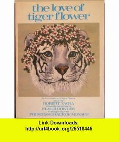 The Love of Tiger Flower A Tale (9780688037376) Robert Vavra, Fleur Cowles, Princess Grace of Monaco , ISBN-10: 0688037372  , ISBN-13: 978-0688037376 ,  , tutorials , pdf , ebook , torrent , downloads , rapidshare , filesonic , hotfile , megaupload , fileserve