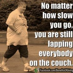 Workout motivation: No matter how slow you are, you're still lapping everyone sitting on the couch.