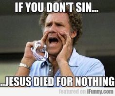 If You Don't Sin, Then Jesus Dies For Nothing...