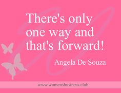 There's only one way and that's forward!  - Angela De Souza #wombizclub #InspireEquipEmpower www.womensbusiness.club/?utm_content=buffer6ce33&utm_medium=social&utm_source=pinterest.com&utm_campaign=buffer