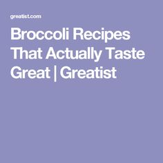 Broccoli Recipes That Actually Taste Great | Greatist