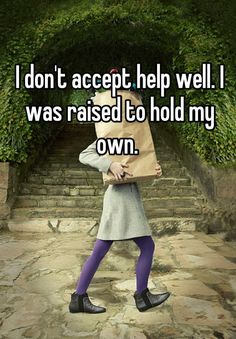 I don't accept help well. I was raised to hold my own.