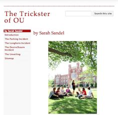 The Trickster of OU There's a trickster at work on the OU campus, causing all kinds of trouble. Officer Fuzz and the other members of the OU Police Department are baffled. Will President Boren be able to put a stop to the trickster's tricks?  LINK: https://sites.google.com/site/thetricksterofou/