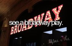 See a Broadway play. Preferrably BatB or Cinderella or... you know. ;)