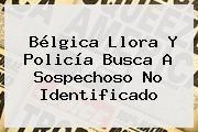 http://tecnoautos.com/wp-content/uploads/imagenes/tendencias/thumbs/belgica-llora-y-policia-busca-a-sospechoso-no-identificado.jpg Belgica. Bélgica llora y policía busca a sospechoso no identificado, Enlaces, Imágenes, Videos y Tweets - http://tecnoautos.com/actualidad/belgica-belgica-llora-y-policia-busca-a-sospechoso-no-identificado/