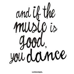...and if the Music is Good, you Dance