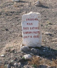 "This gravestone marker is from the Goldfield Pioneer Cemetery in Goldfield, Nevada. It marks the grave of the ""Unknown Library Paste Man"" who was a starving vagrant who dug up a tub of library paste out of the trash and consumed enough to be a lethal dose. In addition to the flour and water, the paste contained small amounts of alum, which is poisonous when consumed in large doses."