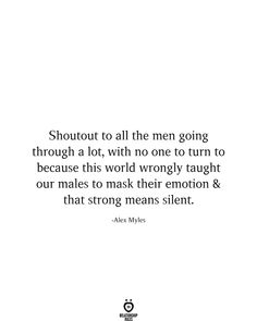 Shoutout to all the men going through a lot, with no one to turn to because this world wrongly taught our males to mask their emotion & that strong means silent. Real Men Quotes, True Quotes, Funny Quotes, Man Quotes, Strong Men Quotes, Well Said Quotes, Sassy Quotes, Failed Relationship Quotes, Past Relationships