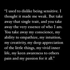 """I used to dislike being sensitive. I thought it made me weak. But take away that single trait, and you take away the very essence of who I am. You take away my conscience, my ability to empathize, my intuition, my creativity, my deep appreciation of the little things, my vivid inner life, my keen awareness of others pain and my passion for it all."""