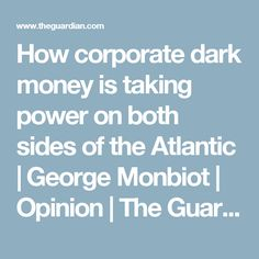 How corporate dark money is taking power on both sides of the Atlantic   George Monbiot   Opinion   The Guardian