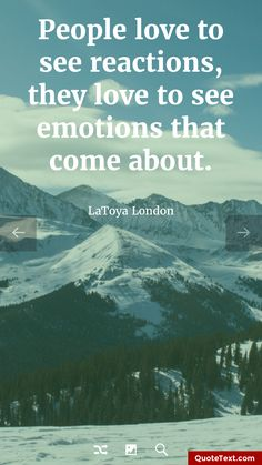 People love to see reactions, they love to see emotions that come about. - LaToya London