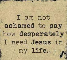 I am not ashamed to say how desperately I need Jesus in my life