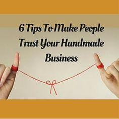 6 Tips To Make People Trust Your Handmade Business  http://www.craftmakerpro.com/business-tips/6-tips-to-make-people-trust-your-handmade-business/