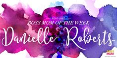 Boss Mom Of The Week: Danielle Roberts